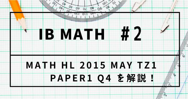 【IB DP】Past Paper Math HL 2015 MAY TZ1 Paper1 Q4 を解説!