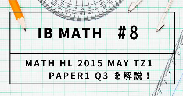 【IB DP】Past Paper Math HL 2015 MAY TZ1 Paper1 Q3 を解説!