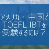 【帰国子女受験】アメリカ・中国でTOEFL iBTを受験するには?