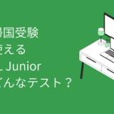 【帰国子女受験】中学帰国受験でも使えるTOEFL Juniorって何?TOEFL iBTと比べてみました!