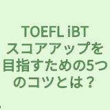 【TOEFL】TOEFL iBTスコアアップを目指すための5つのコツとは?