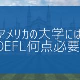 【帰国子女受験】アメリカの大学にはTOEFL何点必要?気になるギモンにお答えします!